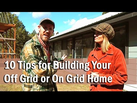10 Tips for Building Your Off Grid or On Grid Home