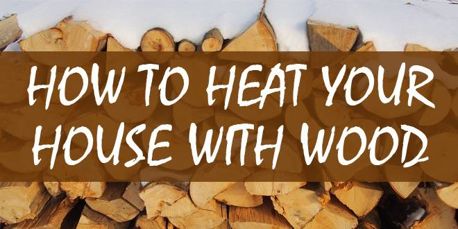 How To Heat Your House With Wood Survival Sullivan